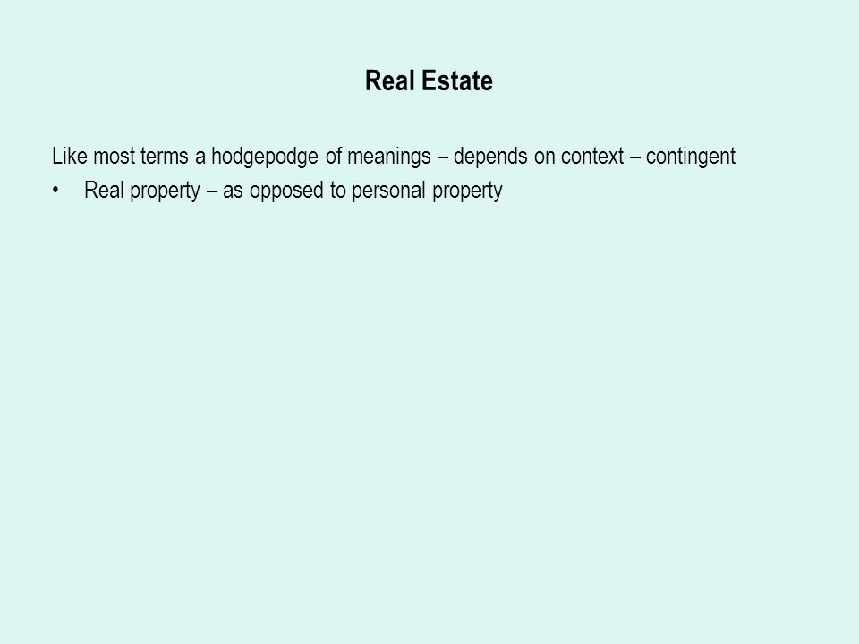 Real Estate Like most terms a hodgepodge of meanings – depends on context – contingent Real property – as opposed to personal property