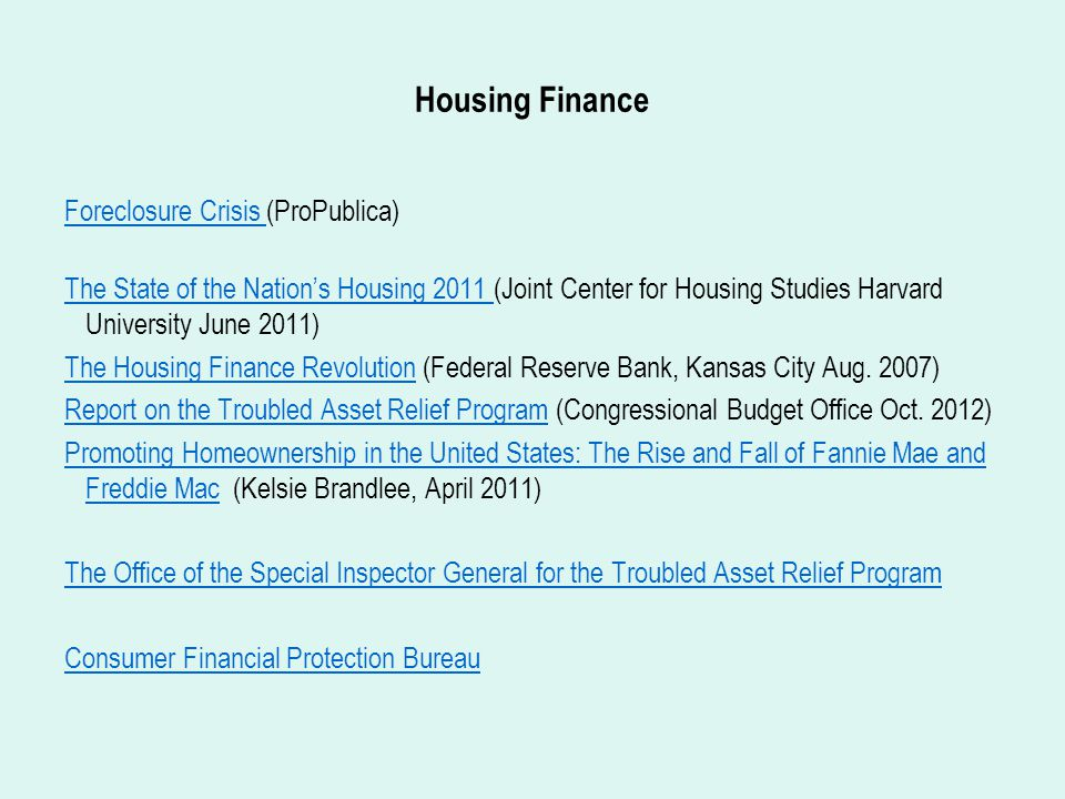 Housing Finance Foreclosure Crisis Foreclosure Crisis (ProPublica) The State of the Nation's Housing 2011 The State of the Nation's Housing 2011 (Joint Center for Housing Studies Harvard University June 2011) The Housing Finance RevolutionThe Housing Finance Revolution (Federal Reserve Bank, Kansas City Aug.