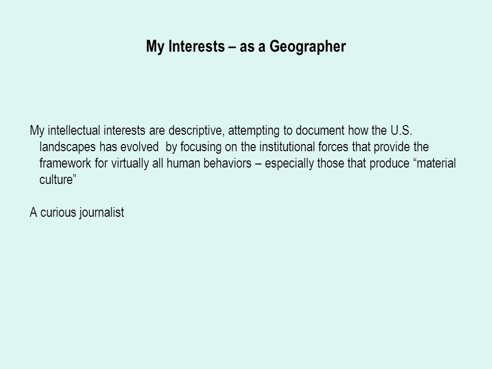 My Interests – as a Geographer My intellectual interests are descriptive, attempting to document how the U.S.