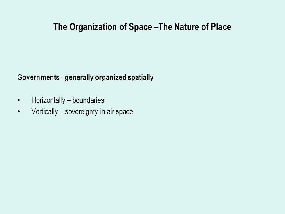 The Organization of Space –The Nature of Place Governments - generally organized spatially Horizontally – boundaries Vertically – sovereignty in air space