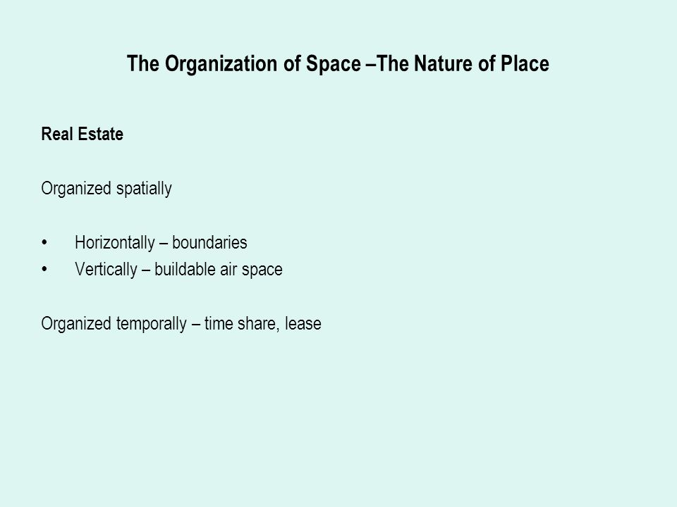 The Organization of Space –The Nature of Place Real Estate Organized spatially Horizontally – boundaries Vertically – buildable air space Organized temporally – time share, lease