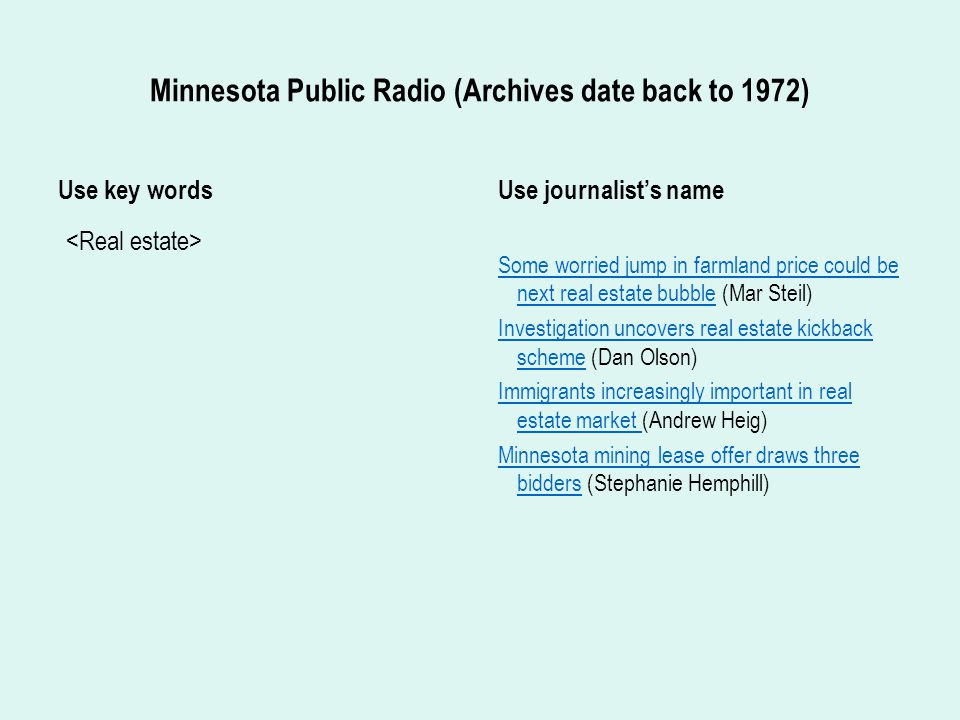 Minnesota Public Radio (Archives date back to 1972) Use key words Use journalist's name Some worried jump in farmland price could be next real estate bubbleSome worried jump in farmland price could be next real estate bubble (Mar Steil) Investigation uncovers real estate kickback schemeInvestigation uncovers real estate kickback scheme (Dan Olson) Immigrants increasingly important in real estate market Immigrants increasingly important in real estate market (Andrew Heig) Minnesota mining lease offer draws three biddersMinnesota mining lease offer draws three bidders (Stephanie Hemphill)