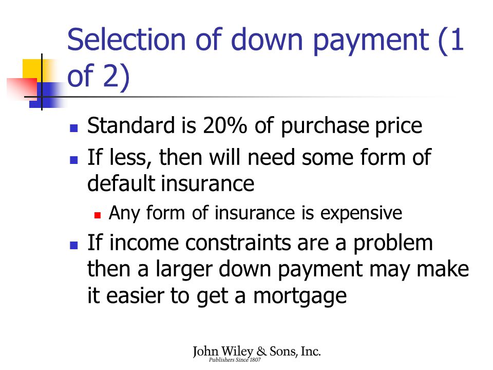Selection of down payment (1 of 2) Standard is 20% of purchase price If less, then will need some form of default insurance Any form of insurance is expensive If income constraints are a problem then a larger down payment may make it easier to get a mortgage