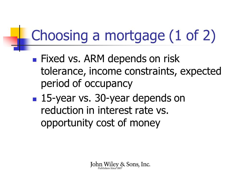 Choosing a mortgage (1 of 2) Fixed vs. ARM depends on risk tolerance, income constraints, expected period of occupancy 15-year vs. 30-year depends on