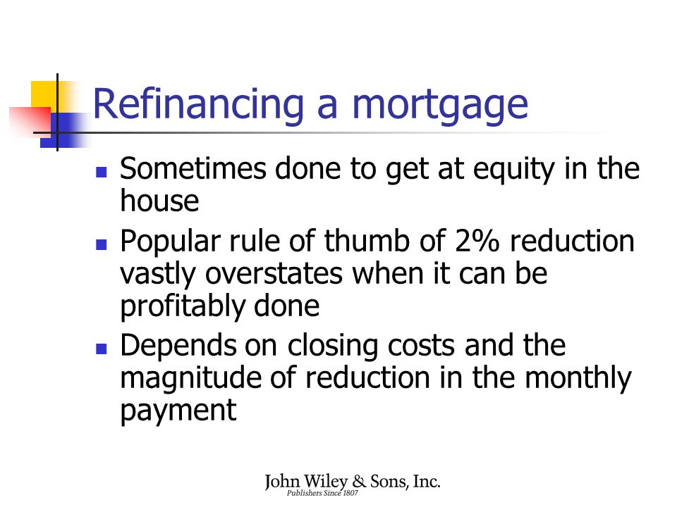 Refinancing a mortgage Sometimes done to get at equity in the house Popular rule of thumb of 2% reduction vastly overstates when it can be profitably done Depends on closing costs and the magnitude of reduction in the monthly payment