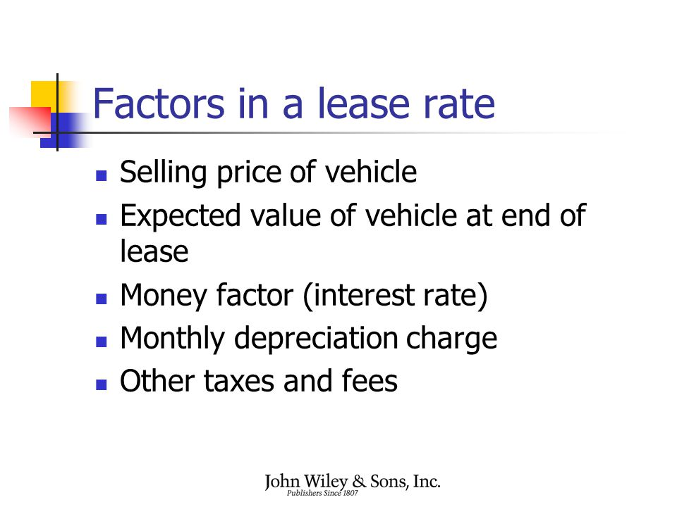Factors in a lease rate Selling price of vehicle Expected value of vehicle at end of lease Money factor (interest rate) Monthly depreciation charge Ot