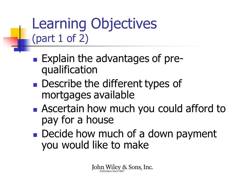 Learning Objectives (part 1 of 2) Explain the advantages of pre- qualification Describe the different types of mortgages available Ascertain how much you could afford to pay for a house Decide how much of a down payment you would like to make