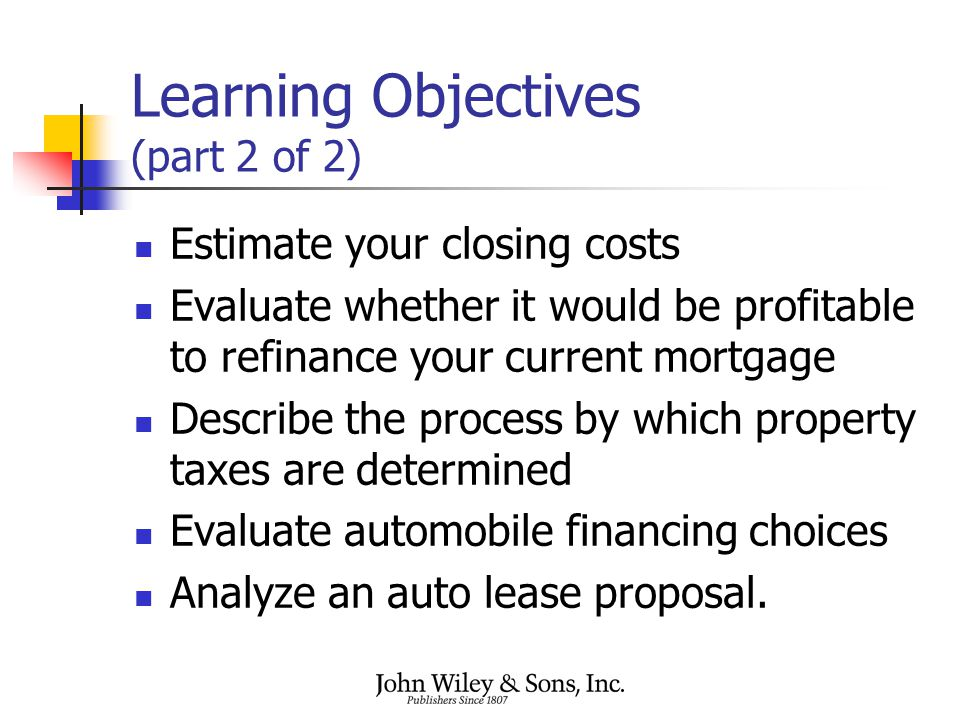 Learning Objectives (part 2 of 2) Estimate your closing costs Evaluate whether it would be profitable to refinance your current mortgage Describe the process by which property taxes are determined Evaluate automobile financing choices Analyze an auto lease proposal.
