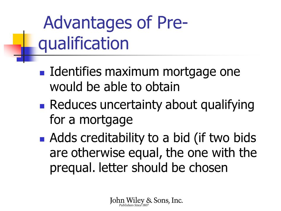 Advantages of Pre- qualification Identifies maximum mortgage one would be able to obtain Reduces uncertainty about qualifying for a mortgage Adds creditability to a bid (if two bids are otherwise equal, the one with the prequal.