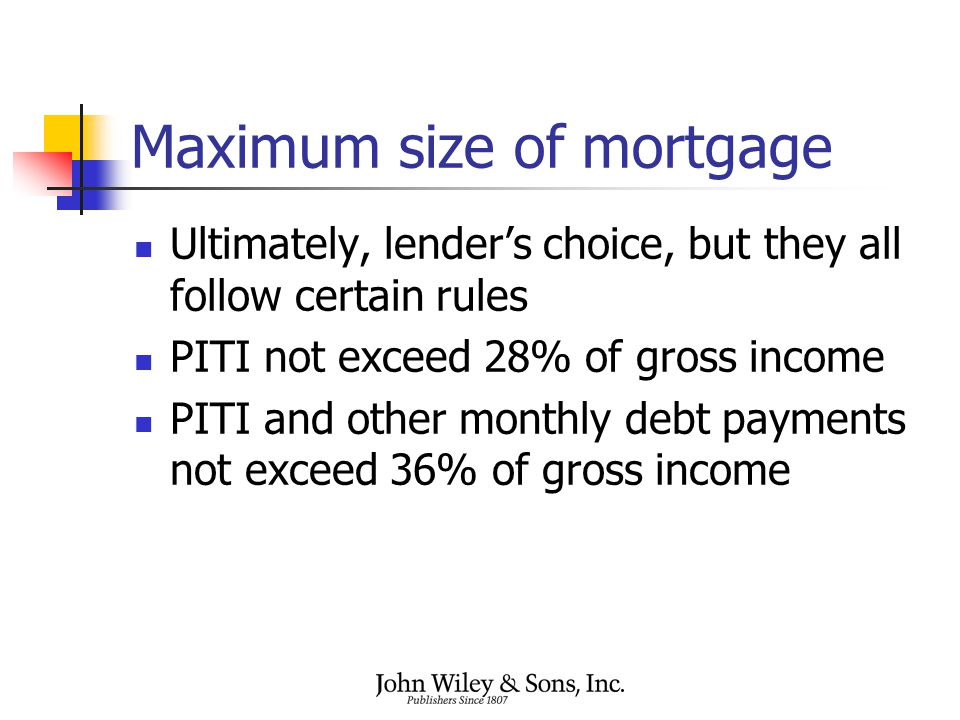 Maximum size of mortgage Ultimately, lender's choice, but they all follow certain rules PITI not exceed 28% of gross income PITI and other monthly debt payments not exceed 36% of gross income