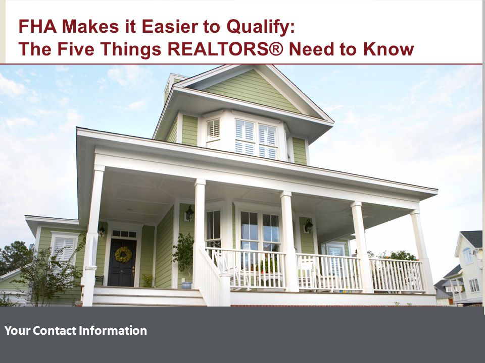 Your Contact Information FHA Makes it Easier to Qualify: The Five Things REALTORS® Need to Know