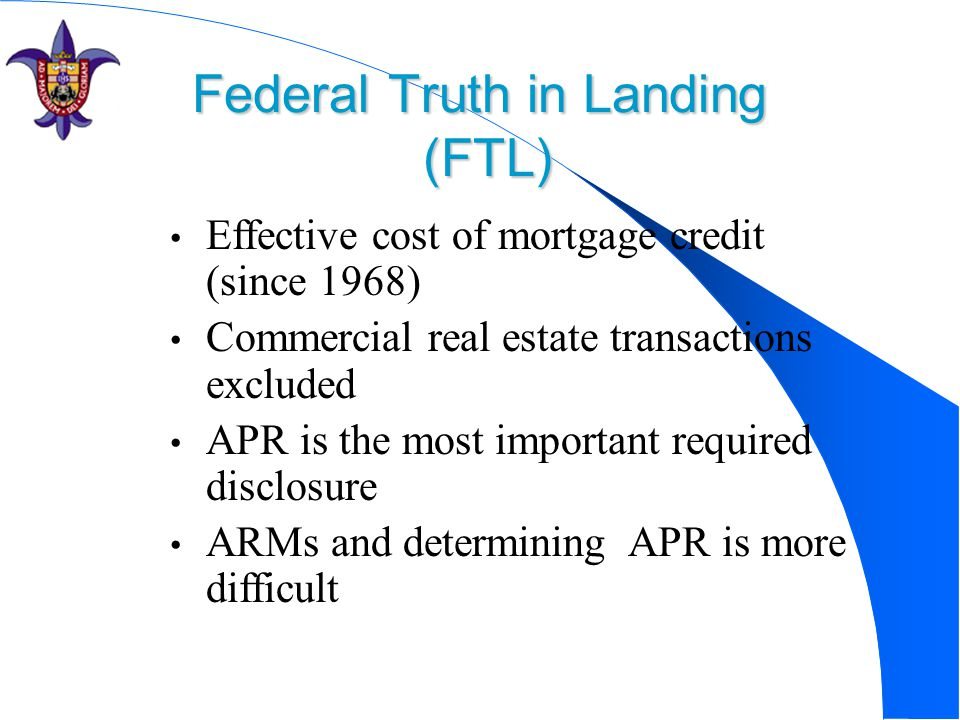 Federal Truth in Landing (FTL) Effective cost of mortgage credit (since 1968) Commercial real estate transactions excluded APR is the most important r