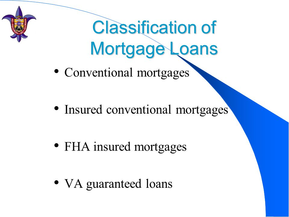 Classification of Mortgage Loans Conventional mortgages Insured conventional mortgages FHA insured mortgages VA guaranteed loans