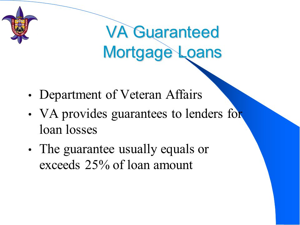VA Guaranteed Mortgage Loans Department of Veteran Affairs VA provides guarantees to lenders for loan losses The guarantee usually equals or exceeds 2