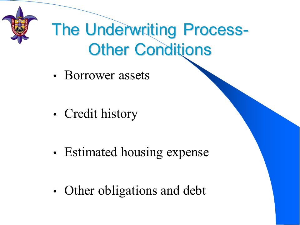 The Underwriting Process- Other Conditions Borrower assets Credit history Estimated housing expense Other obligations and debt