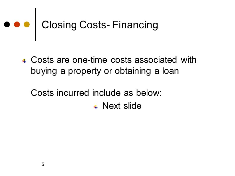 © 2005 The McGraw-Hill Companies, Inc., All Rights Reserved McGraw-Hill/Irwin Slide 5 5 Closing Costs- Financing Costs are one-time costs associated with buying a property or obtaining a loan Costs incurred include as below: Next slide