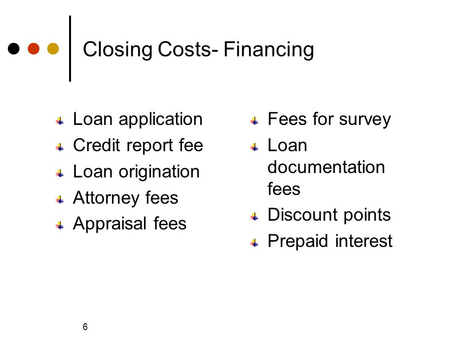 © 2005 The McGraw-Hill Companies, Inc., All Rights Reserved McGraw-Hill/Irwin Slide 6 6 Closing Costs- Financing Loan application Credit report fee Loan origination Attorney fees Appraisal fees Fees for survey Loan documentation fees Discount points Prepaid interest