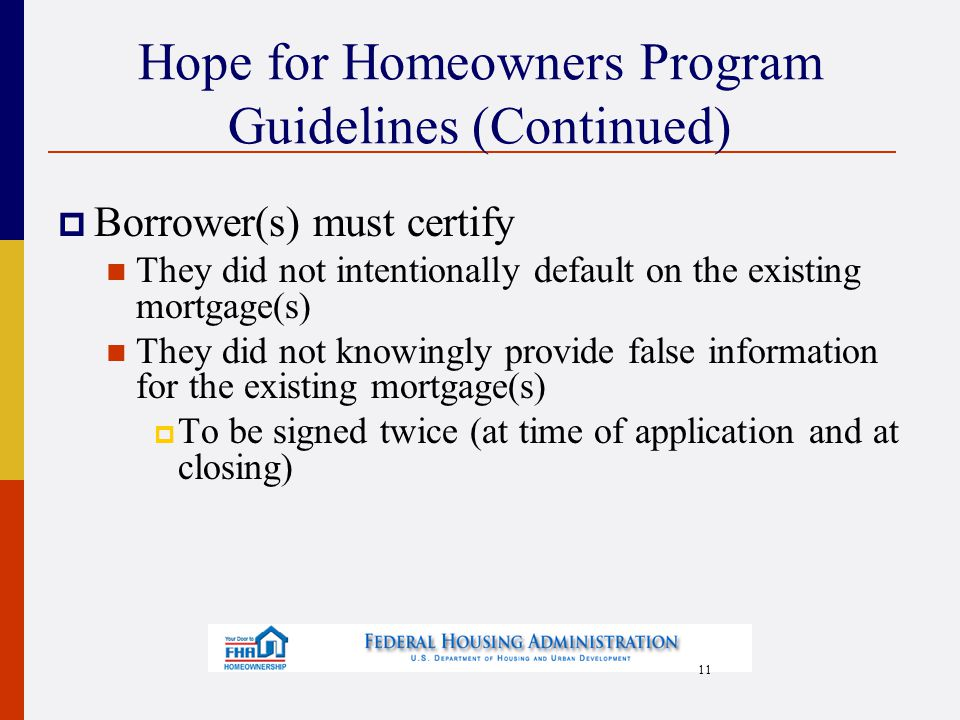 11 Hope for Homeowners Program Guidelines (Continued)  Borrower(s) must certify They did not intentionally default on the existing mortgage(s) They did not knowingly provide false information for the existing mortgage(s)  To be signed twice (at time of application and at closing)
