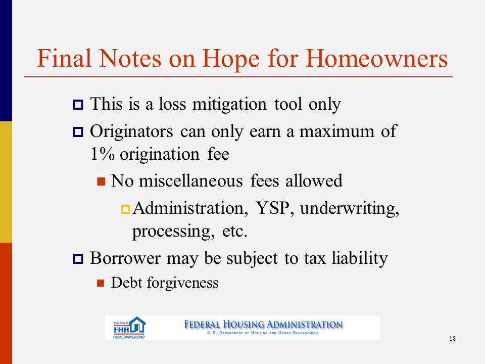 Final Notes on Hope for Homeowners  This is a loss mitigation tool only  Originators can only earn a maximum of 1% origination fee No miscellaneous