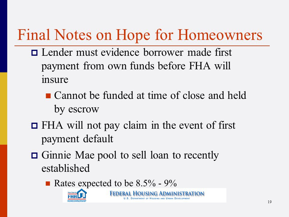 Final Notes on Hope for Homeowners  Lender must evidence borrower made first payment from own funds before FHA will insure Cannot be funded at time of close and held by escrow  FHA will not pay claim in the event of first payment default  Ginnie Mae pool to sell loan to recently established Rates expected to be 8.5% - 9% 19