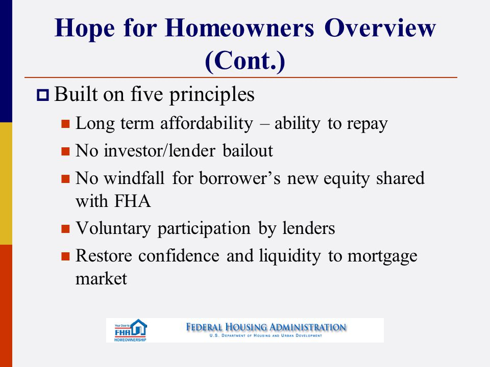 Hope for Homeowners Overview (Cont.)  Built on five principles Long term affordability – ability to repay No investor/lender bailout No windfall for borrower's new equity shared with FHA Voluntary participation by lenders Restore confidence and liquidity to mortgage market