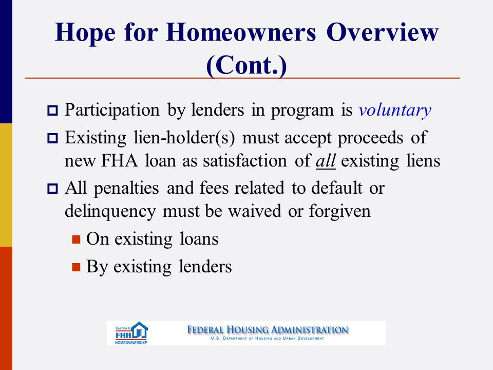 Hope for Homeowners Program Guidelines  Implementation date October 1, 2008  Expiration date September 30, 2011 Maximum loan-to-value  96.5% if debt ratios </= 31%/43%  90% if debt ratios > 31%/43%  Includes Up-Front MIP  Includes closing costs