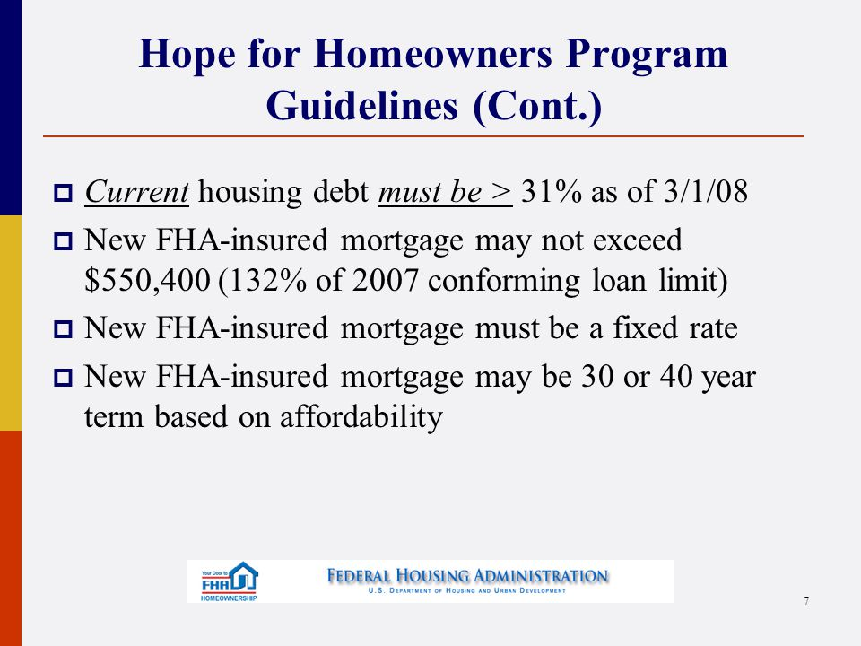 8 Hope for Homeowners Program Guidelines (Cont.)  Debt ratios may not exceed 96.5% Loan To Value  31% Housing (PITI & Monthly Mortgage Insurance)  43% All Debt (PITI, MMI, and consumer debt)