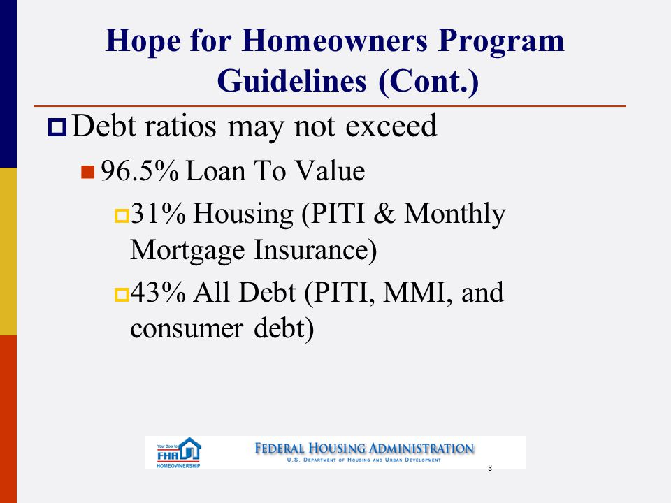8 Hope for Homeowners Program Guidelines (Cont.)  Debt ratios may not exceed 96.5% Loan To Value  31% Housing (PITI & Monthly Mortgage Insurance)  43% All Debt (PITI, MMI, and consumer debt)