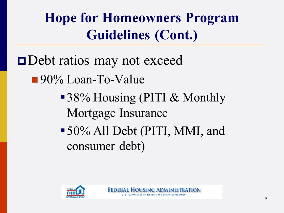 Hope for Homeowners Program Guidelines (Cont.)  Debt ratios may not exceed 90% Loan-To-Value  38% Housing (PITI & Monthly Mortgage Insurance  50% All Debt (PITI, MMI, and consumer debt) 9