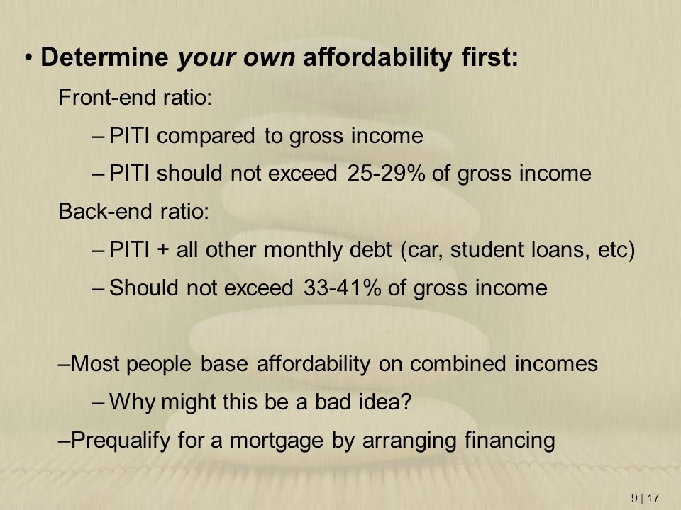 9 | 17 Determine your own affordability first: Front-end ratio: –PITI compared to gross income –PITI should not exceed 25-29% of gross income Back-end