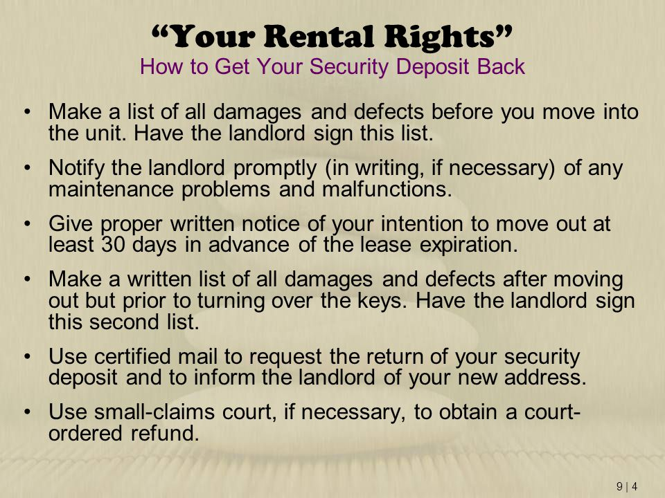 "9 | 4 ""Your Rental Rights"" How to Get Your Security Deposit Back Make a list of all damages and defects before you move into the unit. Have the landlo"