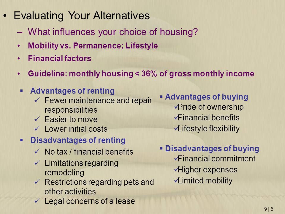 9 | 5 Evaluating Your Alternatives –What influences your choice of housing? Mobility vs. Permanence; Lifestyle Financial factors Guideline: monthly ho