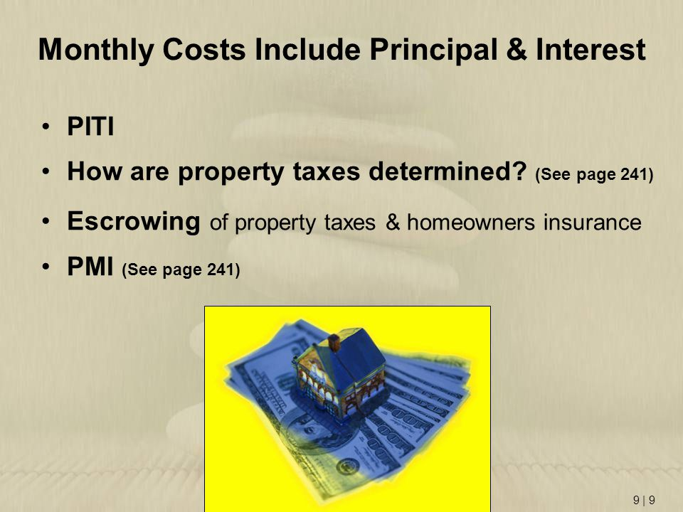 9 | 9 Monthly Costs Include Principal & Interest PITI How are property taxes determined? (See page 241) Escrowing of property taxes & homeowners insur