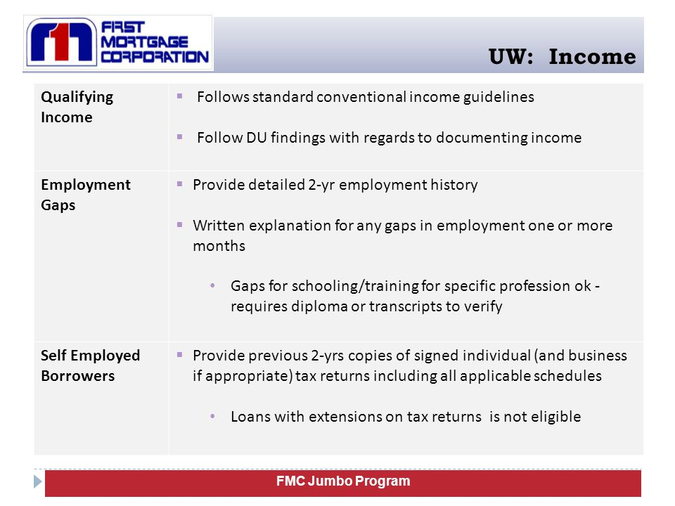 FMC Jumbo Program UW: Income Qualifying Income  Follows standard conventional income guidelines  Follow DU findings with regards to documenting income Employment Gaps  Provide detailed 2-yr employment history  Written explanation for any gaps in employment one or more months Gaps for schooling/training for specific profession ok - requires diploma or transcripts to verify Self Employed Borrowers  Provide previous 2-yrs copies of signed individual (and business if appropriate) tax returns including all applicable schedules Loans with extensions on tax returns is not eligible