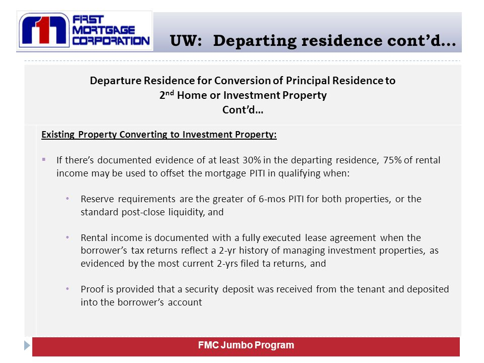 FMC Jumbo Program UW: Departing residence cont'd… Departure Residence for Conversion of Principal Residence to 2 nd Home or Investment Property Cont'd… Existing Property Converting to Investment Property:  If there's documented evidence of at least 30% in the departing residence, 75% of rental income may be used to offset the mortgage PITI in qualifying when: Reserve requirements are the greater of 6-mos PITI for both properties, or the standard post-close liquidity, and Rental income is documented with a fully executed lease agreement when the borrower's tax returns reflect a 2-yr history of managing investment properties, as evidenced by the most current 2-yrs filed ta returns, and Proof is provided that a security deposit was received from the tenant and deposited into the borrower's account