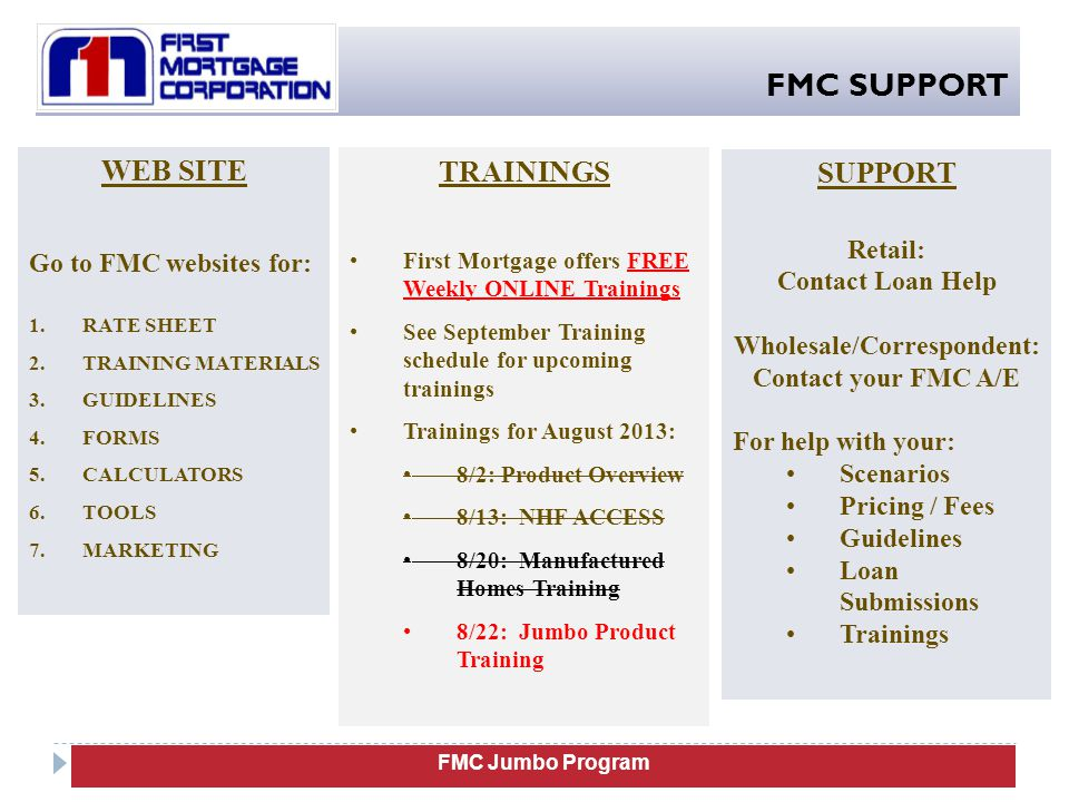 FMC SUPPORT WEB SITE Go to FMC websites for: 1.RATE SHEET 2.TRAINING MATERIALS 3.GUIDELINES 4.FORMS 5.CALCULATORS 6.TOOLS 7.MARKETING SUPPORT Retail: Contact Loan Help Wholesale/Correspondent: Contact your FMC A/E For help with your: Scenarios Pricing / Fees Guidelines Loan Submissions Trainings FMC Jumbo Program TRAININGS First Mortgage offers FREE Weekly ONLINE Trainings See September Training schedule for upcoming trainings Trainings for August 2013: 8/2: Product Overview 8/13: NHF ACCESS 8/20: Manufactured Homes Training 8/22: Jumbo Product Training