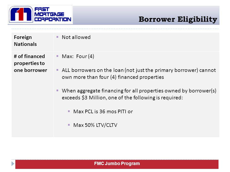 FMC Jumbo Program Borrower Eligibility Foreign Nationals  Not allowed # of financed properties to one borrower  Max: Four (4)  ALL borrowers on the loan (not just the primary borrower) cannot own more than four (4) financed properties  When aggregate financing for all properties owned by borrower(s) exceeds $3 Million, one of the following is required:  Max PCL is 36 mos PITI or  Max 50% LTV/CLTV