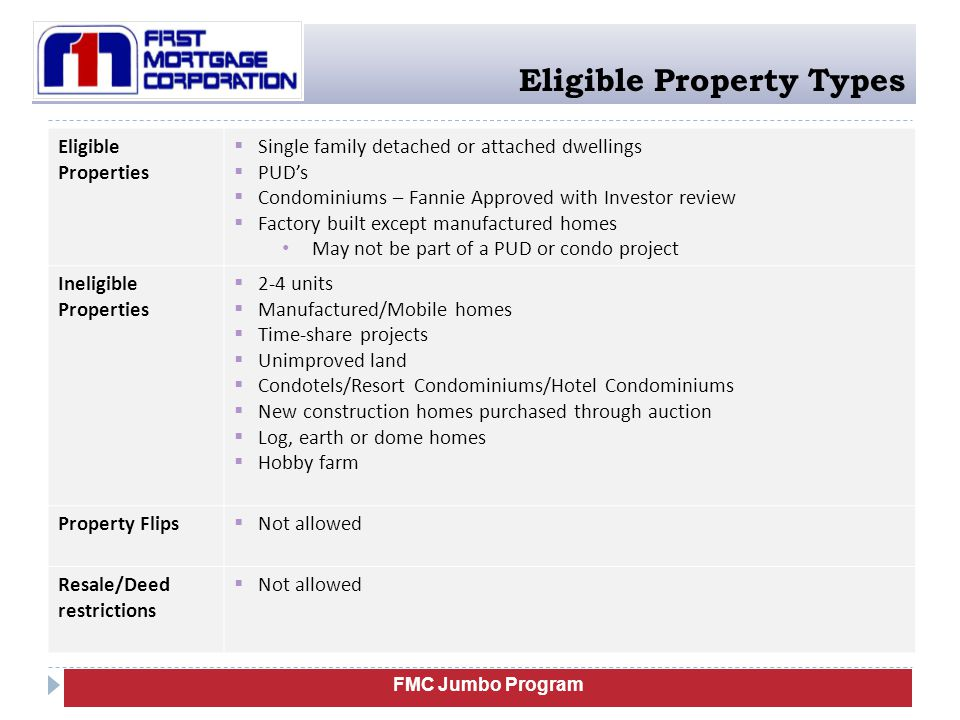 FMC Jumbo Program Eligible Property Types Eligible Properties  Single family detached or attached dwellings  PUD's  Condominiums – Fannie Approved with Investor review  Factory built except manufactured homes May not be part of a PUD or condo project Ineligible Properties  2-4 units  Manufactured/Mobile homes  Time-share projects  Unimproved land  Condotels/Resort Condominiums/Hotel Condominiums  New construction homes purchased through auction  Log, earth or dome homes  Hobby farm Property Flips  Not allowed Resale/Deed restrictions  Not allowed