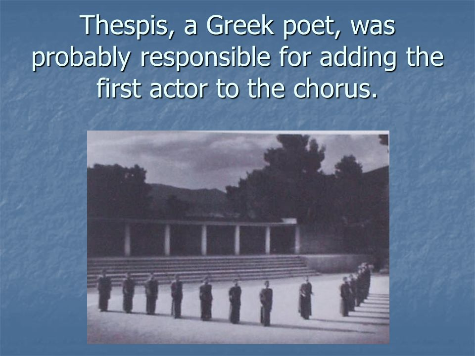 Thespis, a Greek poet, was probably responsible for adding the first actor to the chorus.