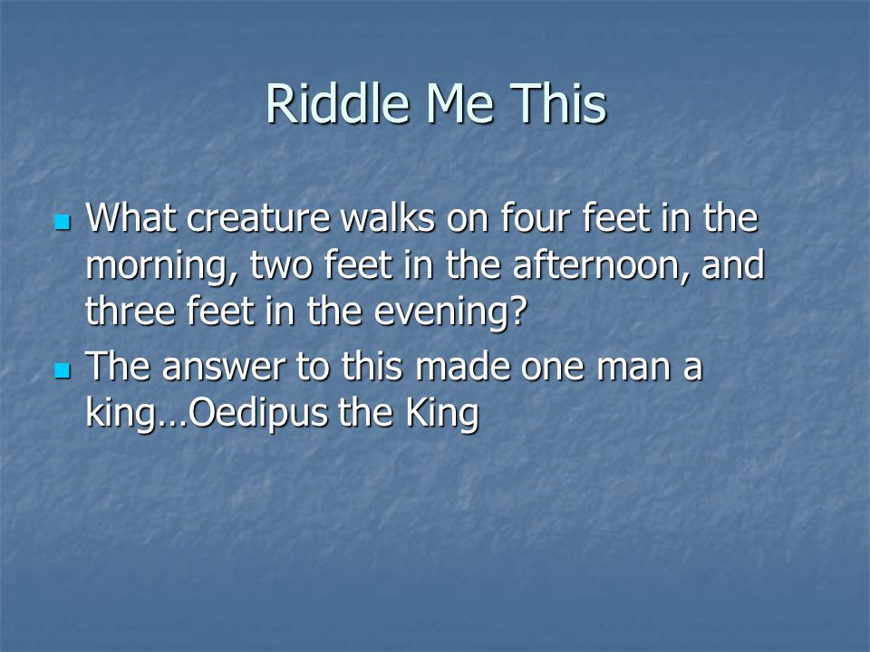 Riddle Me This What creature walks on four feet in the morning, two feet in the afternoon, and three feet in the evening? What creature walks on four