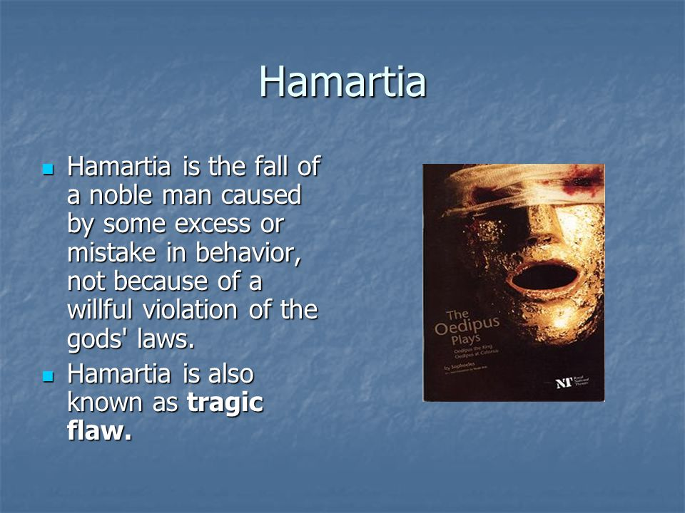 Hamartia Hamartia is the fall of a noble man caused by some excess or mistake in behavior, not because of a willful violation of the gods' laws. Hamar