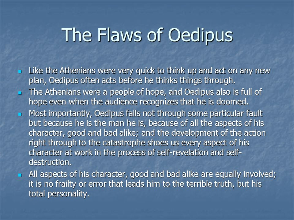 The Flaws of Oedipus Like the Athenians were very quick to think up and act on any new plan, Oedipus often acts before he thinks things through. Like
