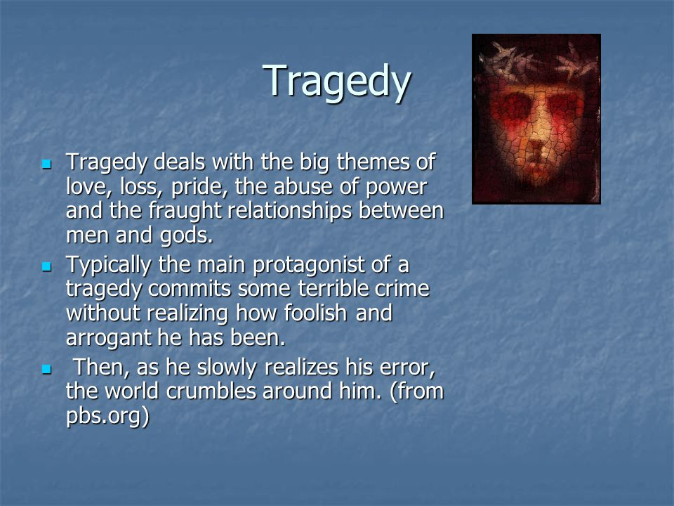 Tragedy Tragedy deals with the big themes of love, loss, pride, the abuse of power and the fraught relationships between men and gods. Tragedy deals w