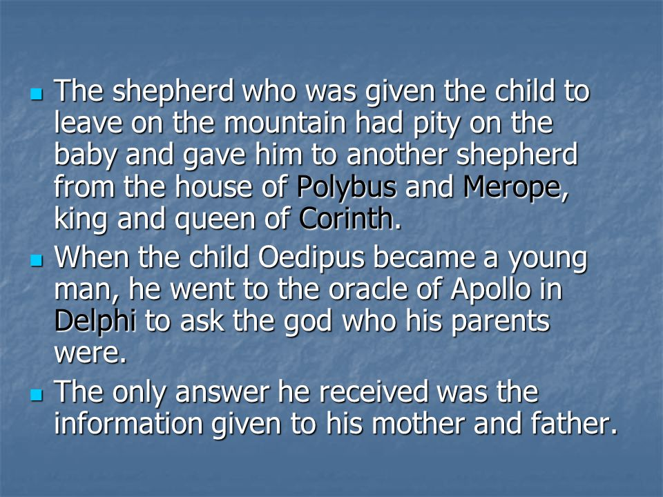 The shepherd who was given the child to leave on the mountain had pity on the baby and gave him to another shepherd from the house of Polybus and Mero