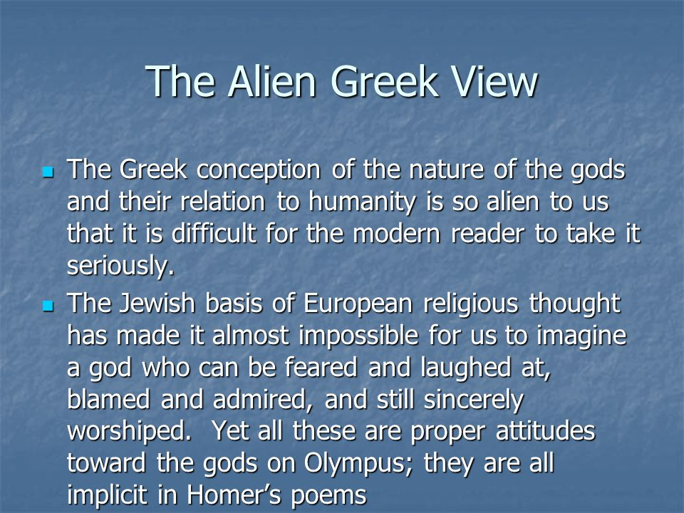 The Alien Greek View The Greek conception of the nature of the gods and their relation to humanity is so alien to us that it is difficult for the mode