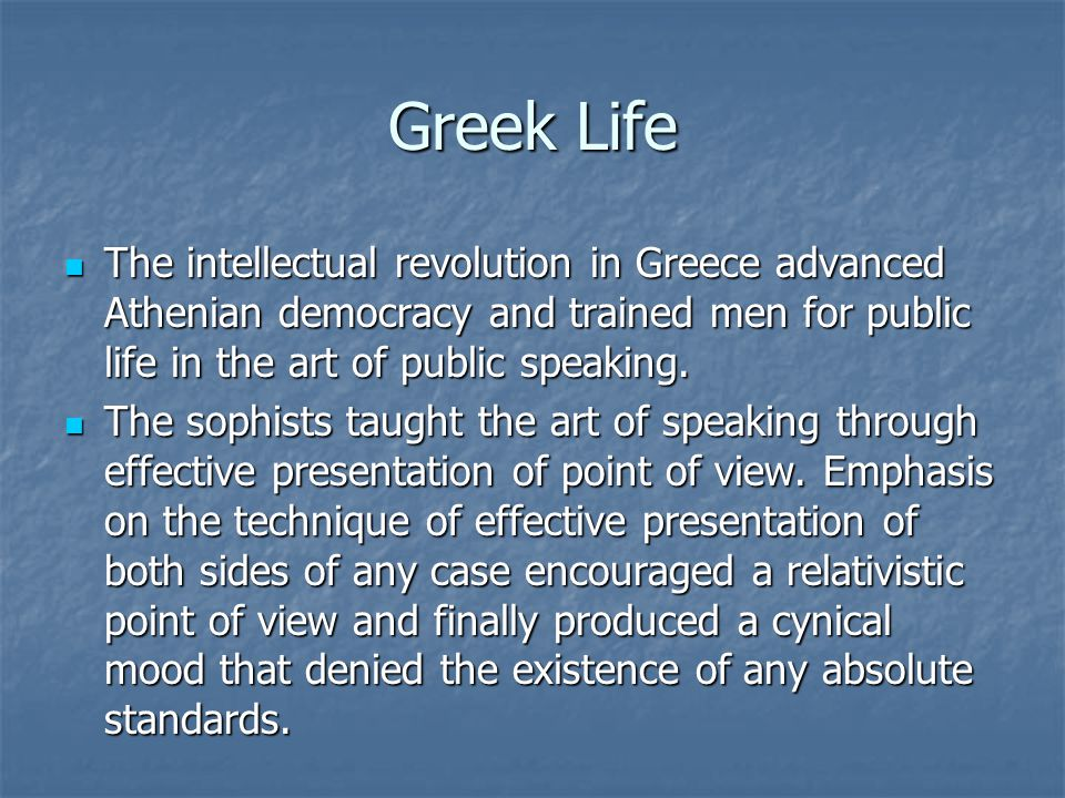 Greek Life The intellectual revolution in Greece advanced Athenian democracy and trained men for public life in the art of public speaking. The intell