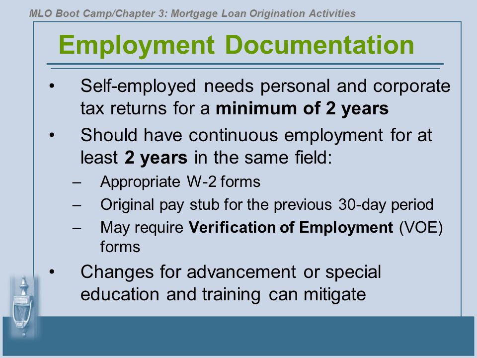 Employment Documentation Self-employed needs personal and corporate tax returns for a minimum of 2 years Should have continuous employment for at least 2 years in the same field: –Appropriate W-2 forms –Original pay stub for the previous 30-day period –May require Verification of Employment (VOE) forms Changes for advancement or special education and training can mitigate MLO Boot Camp/Chapter 3: Mortgage Loan Origination Activities