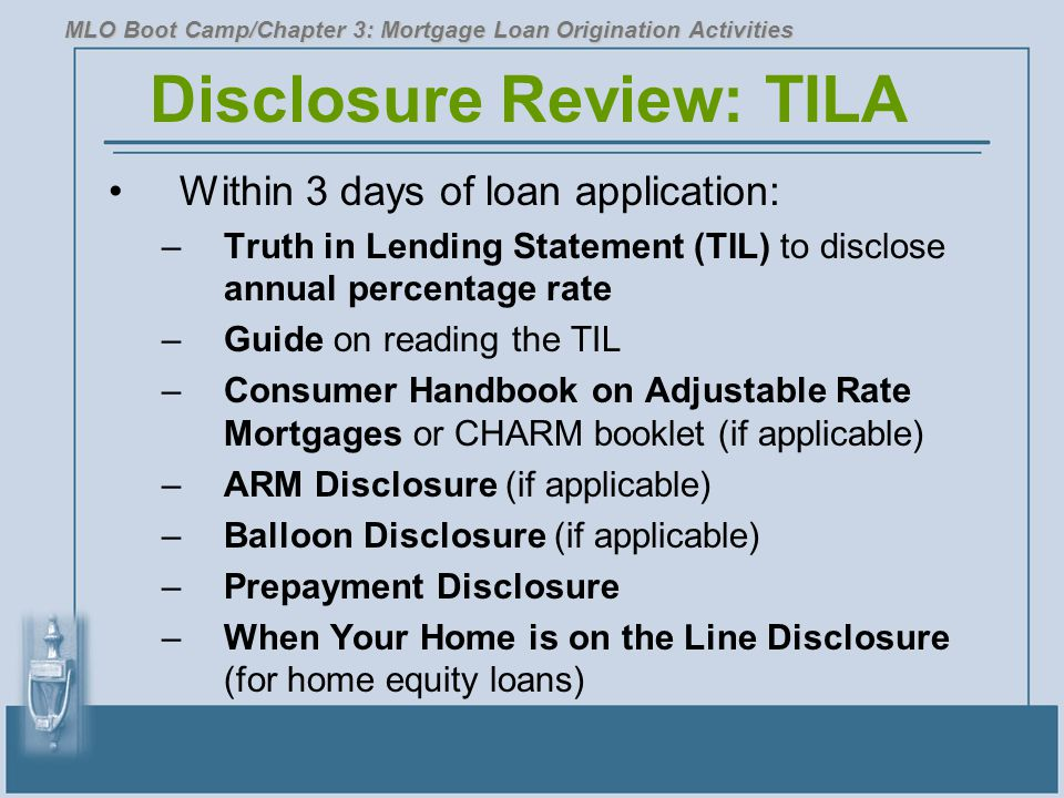 Disclosure Review: TILA Within 3 days of loan application: –Truth in Lending Statement (TIL) to disclose annual percentage rate –Guide on reading the TIL –Consumer Handbook on Adjustable Rate Mortgages or CHARM booklet (if applicable) –ARM Disclosure (if applicable) –Balloon Disclosure (if applicable) –Prepayment Disclosure –When Your Home is on the Line Disclosure (for home equity loans) MLO Boot Camp/Chapter 3: Mortgage Loan Origination Activities