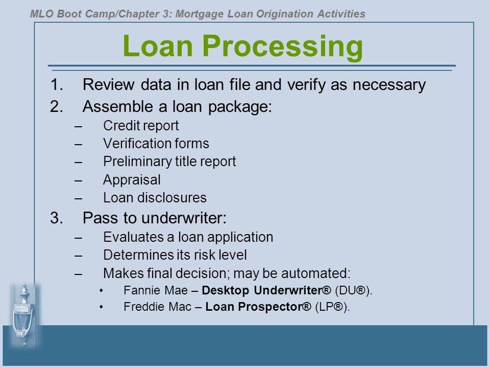 Loan Processing 1.Review data in loan file and verify as necessary 2.Assemble a loan package: –Credit report –Verification forms –Preliminary title report –Appraisal –Loan disclosures 3.Pass to underwriter: –Evaluates a loan application –Determines its risk level –Makes final decision; may be automated: Fannie Mae – Desktop Underwriter® (DU®).