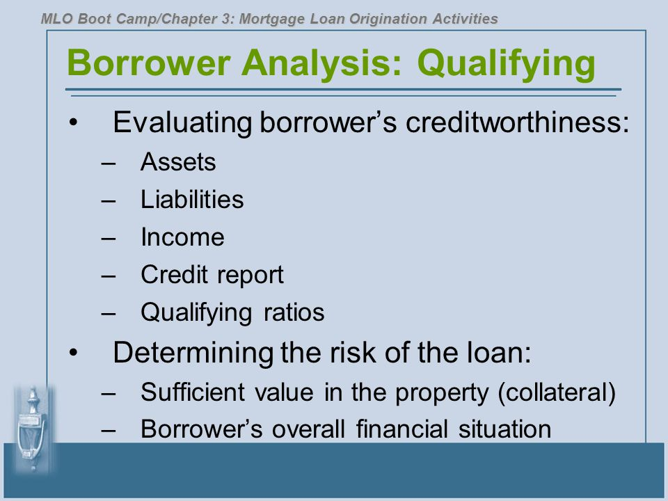 Borrower Analysis: Qualifying Evaluating borrower's creditworthiness: –Assets –Liabilities –Income –Credit report –Qualifying ratios Determining the risk of the loan: –Sufficient value in the property (collateral) –Borrower's overall financial situation MLO Boot Camp/Chapter 3: Mortgage Loan Origination Activities